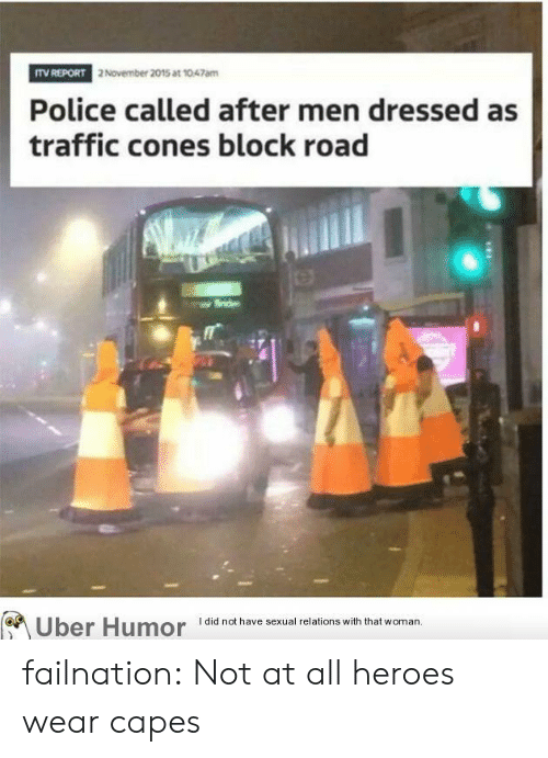 Police, Traffic, and Tumblr: ITV REPORT  2 November 2015 at 1047amm  Police called after men dressed as  traffic cones block road  have sexual relions wih that woman  of、  Uber Humor iai failnation:  Not at all heroes wear capes