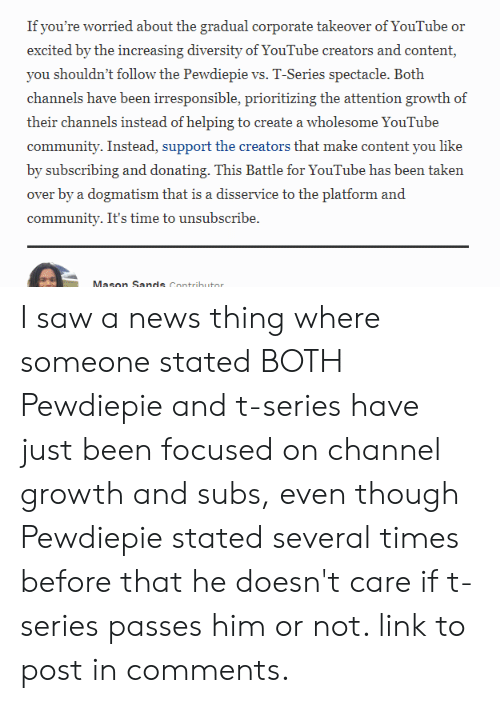 Community, News, and Saw: ityoure worrid about bhe gneun cootaower of You  r  you shouldn't follow the Pewdiepie vs. T-Series spectacle. Both  channels have been irresponsible, prioritizing the attention growth of  their channels instead of helping to create a wholesome YouTube  community. Instead, support the creators that make content you like  by subscribing and donating. This Battle for YouTube has been taken  over by a dogmatism that is a disservice to the platform and  community. It's time to unsubscribe.  Mason Sands Contributor I saw a news thing where someone stated BOTH Pewdiepie and t-series have just been focused on channel growth and subs, even though Pewdiepie stated several times before that he doesn't care if t-series passes him or not. link to post in comments.