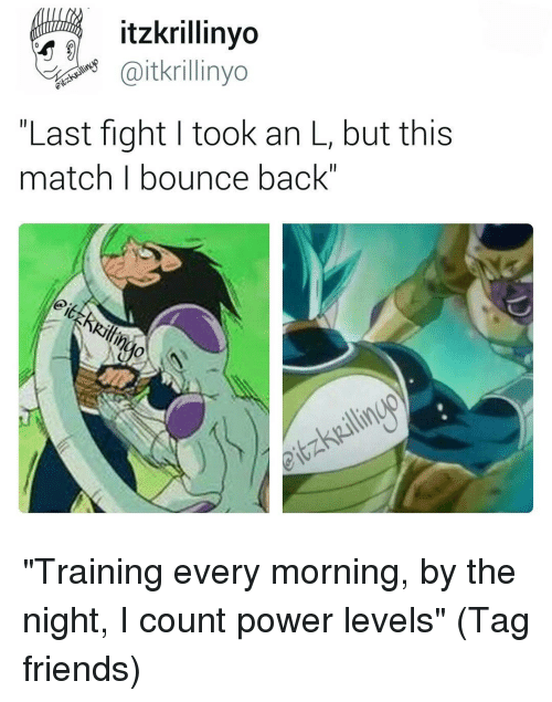 "Bounc: itzkrillinyo  Gaitkrillinyo  Last fight I took an L, but this  match I bounce back"" ""Training every morning, by the night, I count power levels"" (Tag friends)"