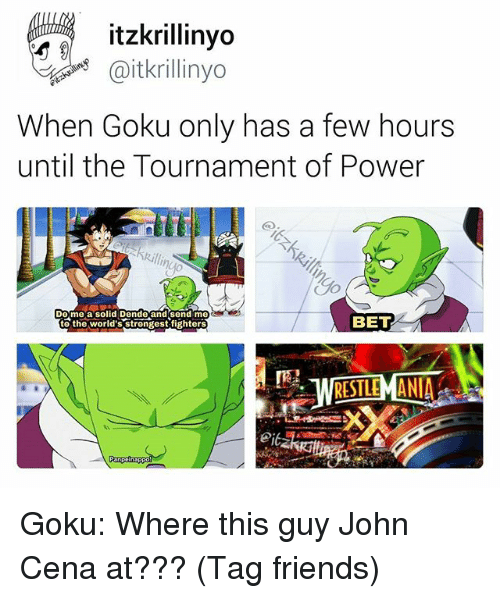 worlds strongest: itzkrillinyo  @itkrillinyo  When Goku only has a few hours  until the Tournament of Power  Do me a solid Dende and Send me  BET  to the World's Strongest fighters  RESTLEMANIA Goku: Where this guy John Cena at??? (Tag friends)