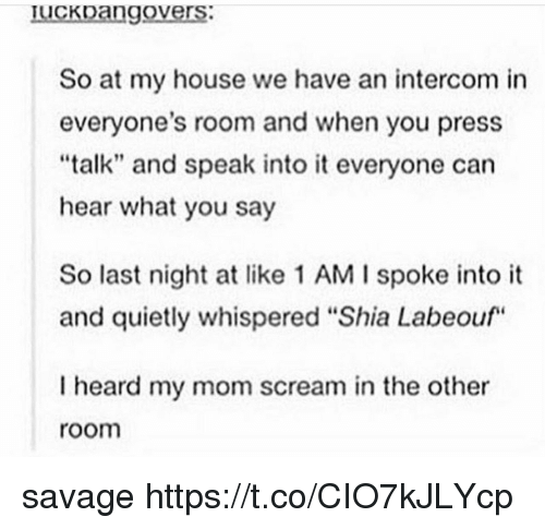 "Memes, My House, and Savage: Iuckoango  vers  So at my house we have an intercom in  everyone's room and when you press  ""talk"" and speak into it everyone can  hear what you say  So last night at like 1 AM I spoke into it  and quietly whispered ""Shia Labeouf  I heard my mom scream in the other  room savage https://t.co/CIO7kJLYcp"