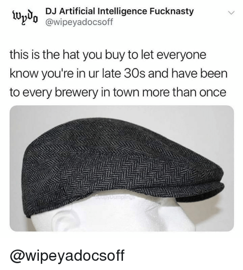 artificial intelligence: İUn,  DJ Artificial Intelligence Fucknasty  @wipeyadocsoff  this is the hat you buy to let everyone  know you're in ur late 30s and have beern  to every brewery in town more than oncee @wipeyadocsoff