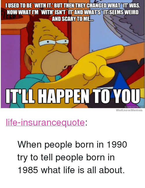 "Life, Tumblr, and Weird: IUSED TO BE WITH IT. BUT THEN THEYCHANGED WHAT IT WAS.  NOW WHATIM WITH'ISNT IT AND WHATS IT SEEMS WEIRD  AND SCARY TO ME  ITLL HAPPEN TO YOU  WeKnowMemes <p><a href=""http://life-insurancequote.tumblr.com/post/160351736710/when-people-born-in-1990-try-to-tell-people-born"" class=""tumblr_blog"">life-insurancequote</a>:</p><blockquote><p>When people born in 1990 try to tell people born in 1985 what life is all about.</p></blockquote>"