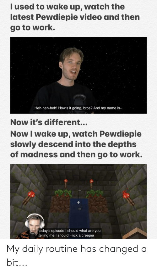 Frick, Work, and Video: Iused to wake up, watch the  latest Pewdiepie video and then  go to work.  Heh-heh-heh! How's it going, bros? And my name is-  Now it's different...  Now I wake up, watch Pewdiepie  slowly descend into the depths  of madness and then go to work.  +  today's episode I should what are you  telling me I should Frick a creeper My daily routine has changed a bit...