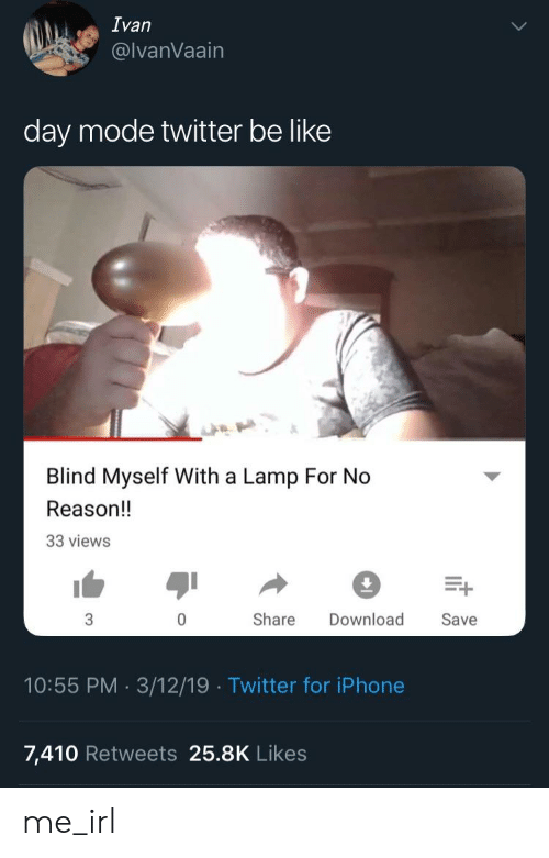 Be Like, Iphone, and Twitter: Ivan  @lvanVaain  day mode twitter be like  Blind Myself With a Lamp For No  Reason!!  33 views  Share Download Save  10:55 PM 3/12/19 Twitter for iPhone  7,410 Retweets 25.8K Likes me_irl