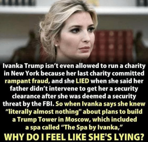 "New York, Run, and Ivanka Trump: Ivanka Trump isn't even allowed to run a charity  in New York because her last charity committed  rampant fraud, and she LIED when she said her  father didn't intervene to get her a security  clearance after she was deemed a security  threat by the FBl. So when Ivanka says she knew  ""literally almost nothing"" about plans to build  a Trump Tower in Moscow, which included  a spa called ""The Spa by Ivanka,""  WHY DO I FEEL LIKE SHE'S LYING?"