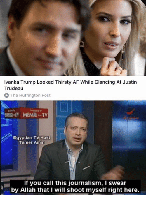 Af, Huffington, and Huffington Post: Ivanka Trump Looked Thirsty AF While Glancing At Justin  Trudeau  The Huffington Post  MEMRI-TV  Egyptian TV Host  Tamer Amin  If you call this journalism, I swear  N by Allah that I will shoot myself right here.