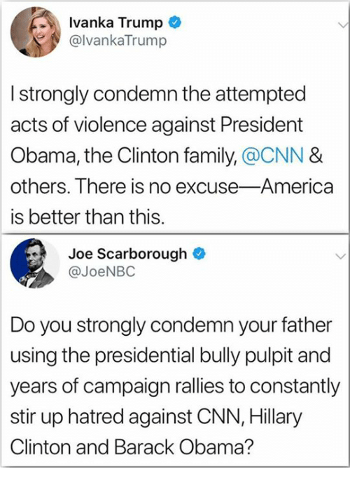 America, cnn.com, and Family: Ivanka Trump  @lvankaTrump  I strongly condemn the attempted  acts of violence against President  Obama, the Clinton family,@CNN &  others. There is no excuse-America  is better than this.  Joe Scarborough  @JoeNBC  Do you strongly condemn your father  using the presidential bully pulpit and  years of campaign rallies to constantly  stir up hatred against CNN, Hillary  Clinton and Barack Obama?