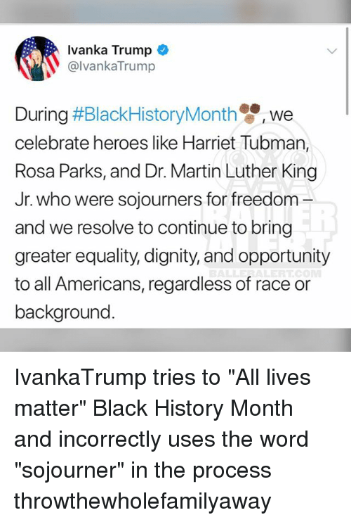 "All Lives Matter, Black History Month, and Martin: Ivanka Trump  @lvankaTrump  We  celebrate heroes like Harriet Tubman,  Rosa Parks, and Dr. Martin Luther King  Jr. who were sojourners for freedom -  and we resolve to continue to bring  greater equality, dignity, and opportunity  to all Americans, regardless of race or  background IvankaTrump tries to ""All lives matter"" Black History Month and incorrectly uses the word ""sojourner"" in the process throwthewholefamilyaway"
