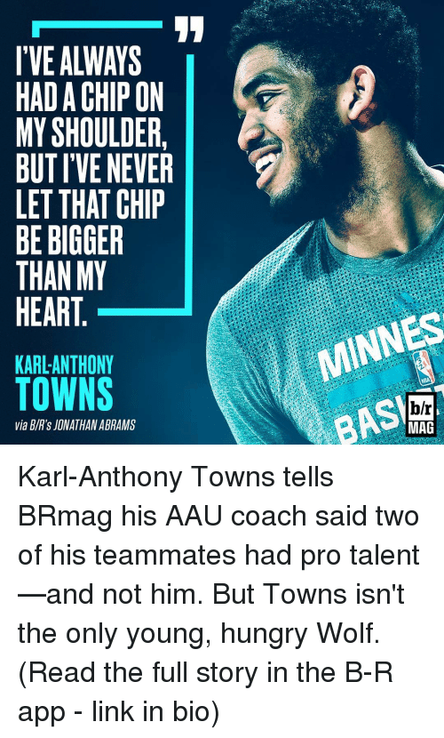 Karl-Anthony Towns: I'VE ALWAYS  HADA CHIP ON  MY SHOULDER  BUT IVE NEVER  LET THAT CHIP  BE BIGGER  THAN MY  HEART  KARL ANTHONY  TOWNS  via BIR's JONATHAN ABRAMS  MINNES  h/r  MAG Karl-Anthony Towns tells BRmag his AAU coach said two of his teammates had pro talent—and not him. But Towns isn't the only young, hungry Wolf. (Read the full story in the B-R app - link in bio)