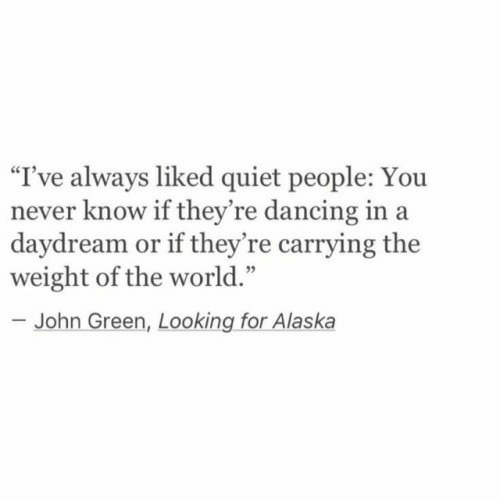 "Alaska: ""I've always liked quiet people: Yo  never know if they're dancing in a  daydream or if they're carrying the  weight of the world.""  -John Green, Looking for Alaska"