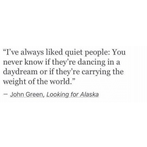 "Alaska: ""I've always liked quiet people: You  never know if they're dancing in a  daydream or if they're carrying the  weight of the world.""  -John Green, Looking for Alaska"