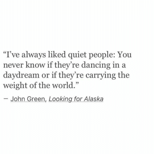 "Alaska: I've always liked quiet people: You  never know if they're dancing in a  daydream or if they're carrying the  weight of the world.'""  95  John Green, Looking for Alaska"