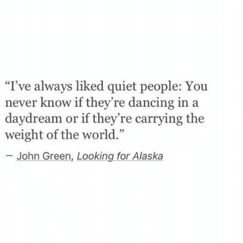 "Alaska: ""I've always liked quiet people: You  never know if they're dancing in a  daydream or if they're carrying the  weight of the world.""  - John Green, Looking for Alaska"