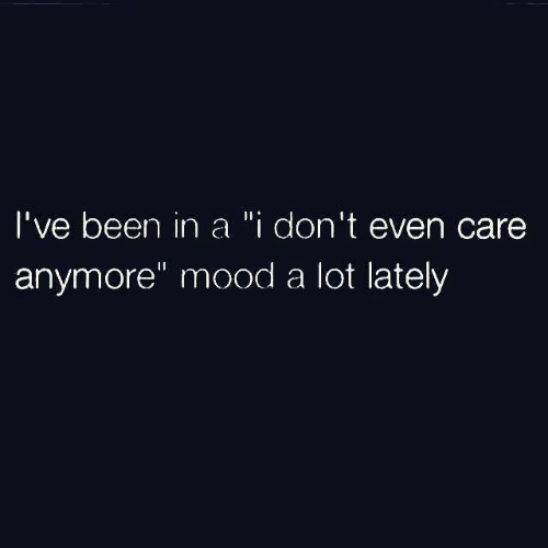 """Dank, Mood, and Been: I've been in a """"i don't even care  anymore"""" mood a lot lately"""