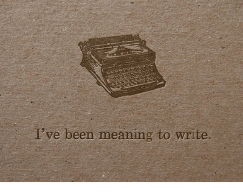 Meaning, Been, and Write: I've been meaning to write.