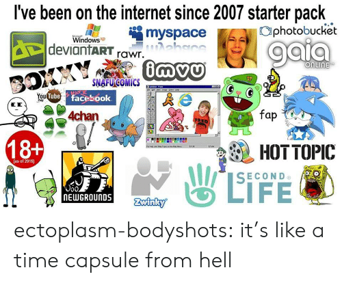 from hell: I've been on the internet since 2007 starter pack  myspace  photobucket  Windowsxp  deviantART rawr.  onuine  You  Tube facesook  龜HOT TOPIC  SECOND  18+  as of 2016)  0oo  NEWGROUNDS ectoplasm-bodyshots: it's like a time capsule from hell