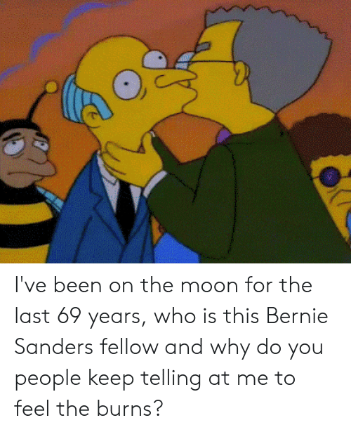 Bernie Sanders, Moon, and Circlejerk: I've been on the moon for the last 69 years, who is this Bernie Sanders fellow and why do you people keep telling at me to feel the burns?