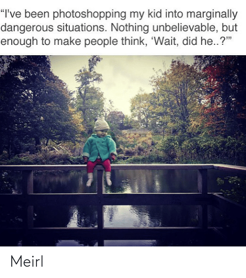 """MeIRL, Been, and Think: """"I've been photoshopping my kid into marginally  dangerous situations. Nothing unbelievable, but  enough to make people think, 'Wait, did he..?"""" Meirl"""