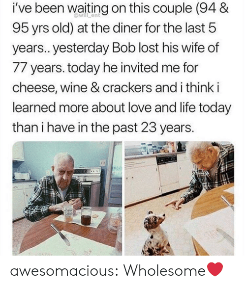 Life, Love, and Tumblr: i've been waiting on this couple (94 &  will ent  95 yrs old) at the diner for the last 5  years.. yesterday Bob lost his wife of  77 years. today he invited me for  cheese, wine & crackers and i think i  learned more about love and life today  than i have in the past 23 years.  ONG  STAS awesomacious:  Wholesome❤️