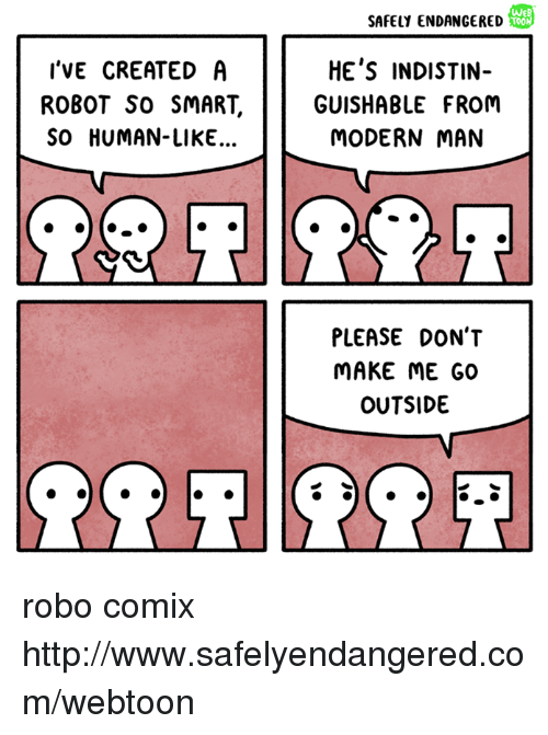 Memes, Http, and 🤖: I'VE CREATED A  ROBOT SO SMART.  SO HUMAN- LIKE...  O  SAFELY ENDANGERED  TOON  HE'S INDISTIN  GUISHABLE FROM  MODERN MAN  PLEASE DON'T  MAKE ME GO  OUTSIDE robo comix http://www.safelyendangered.com/webtoon
