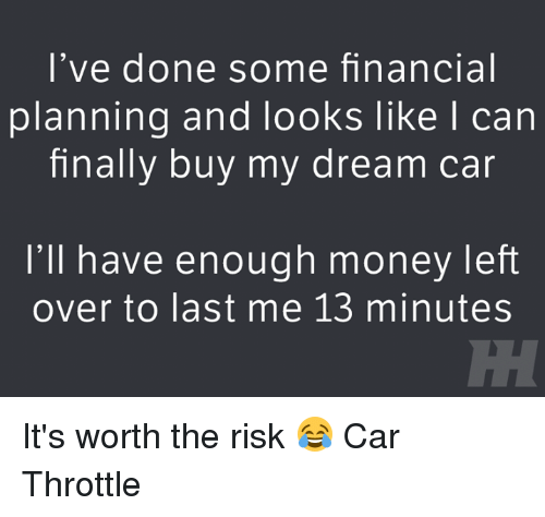 My Dream Cars: I've done some financial  planning and looks like I can  finally buy my dream car  I'll have enough money left  over to last me 13 minutes It's worth the risk 😂 Car Throttle