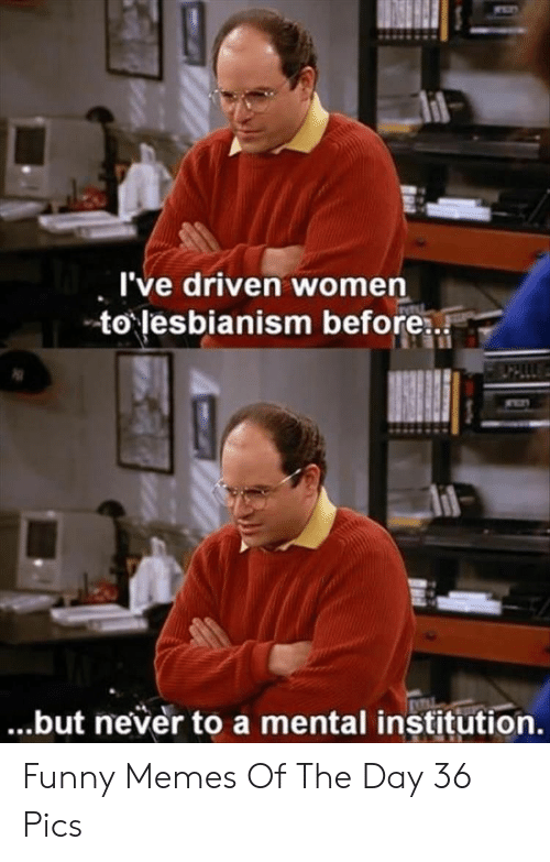 Funny, Memes, and Women: I've driven women  to lesbianism before  ...but never to a mental institution. Funny Memes Of The Day 36 Pics