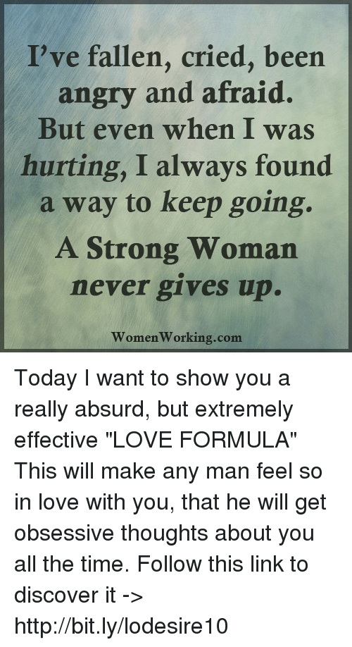 """Man Feelings: I've fallen, cried, been  angry and afraid.  But even when I was  hurting, I always found  a way to keep going.  A Strong Woman  never gives up.  Women Working.com Today I want to show you a really absurd, but extremely effective """"LOVE FORMULA"""" This will make any man feel so in love with you, that he will get obsessive thoughts about you all the time. Follow this link to discover it -> http://bit.ly/lodesire10"""