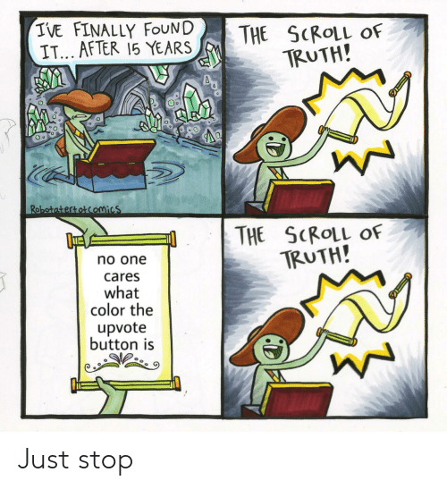 What Color: IVE FINALLY FOUND  IT... AFTER 15 YEARS  THE SCROLL  TRUTH!  OF  Robotatertotcomics  THE SCROLL OF  TRUTH!  no one  cares  what  color the  upvote  button is Just stop