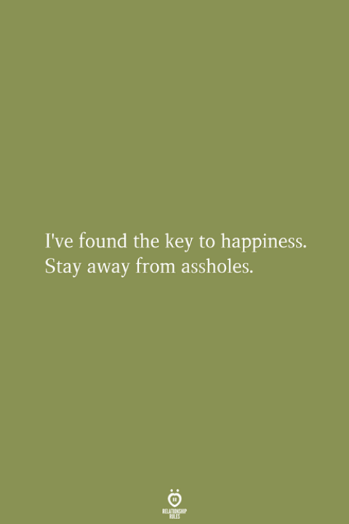 stay away: I've found the key to happiness.  Stay away from assholes.  RELATIONGHIP