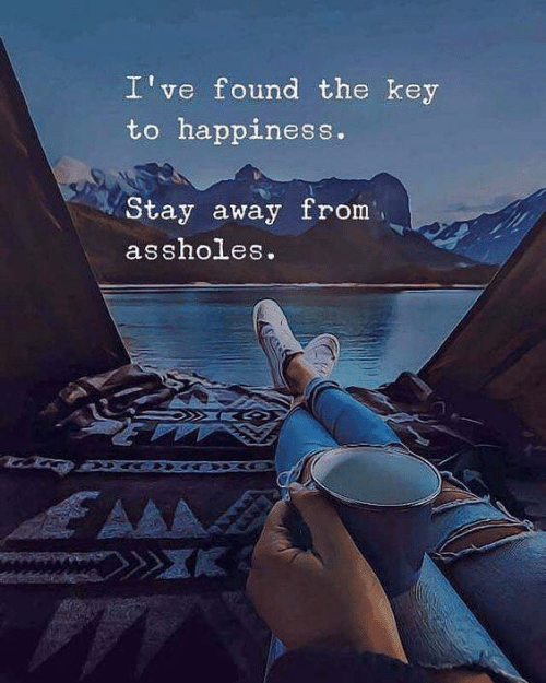 stay away: I've found the key  to happiness.  Stay away from  assholes.  AA