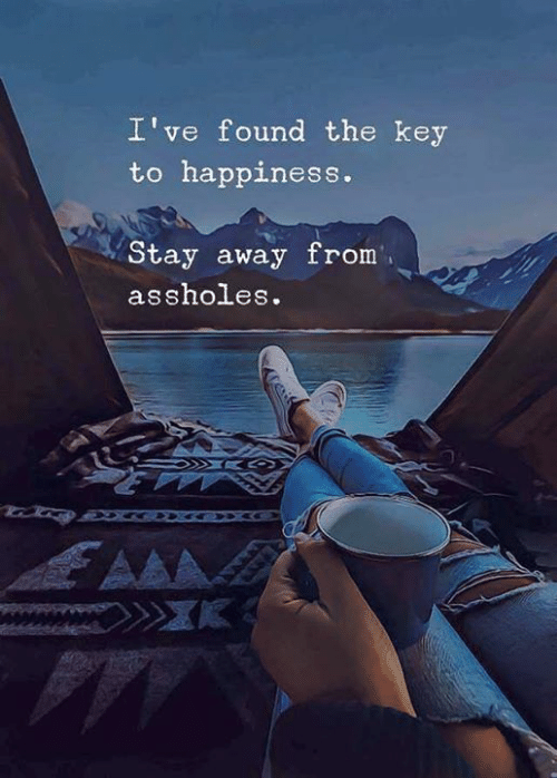stay away: I've found the key  to happiness.  Stay away from  assholes.  AAA