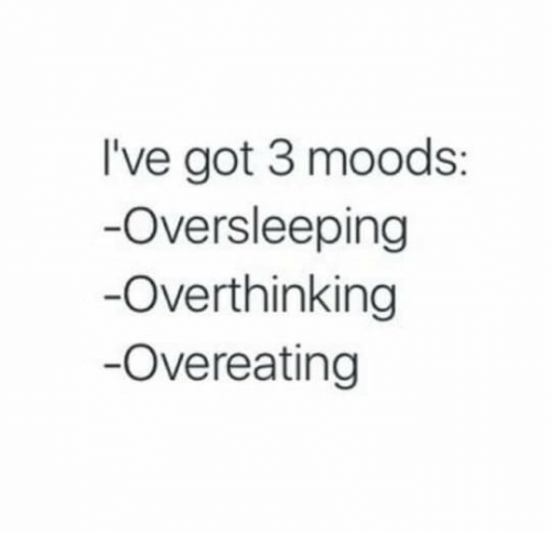 overeating: I've got 3 moods:  Oversleeping  Overthinking  -Overeating