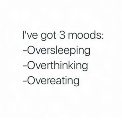 overeating: I've got 3 moods:  Oversleeping  Overthinking  Overeating