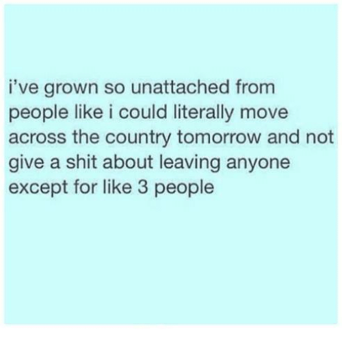 Not Giving A Shit: i've grown so unattached from  people like i could literally move  across the country tomorrow and not  give a shit about leaving anyone  except for like 3 people
