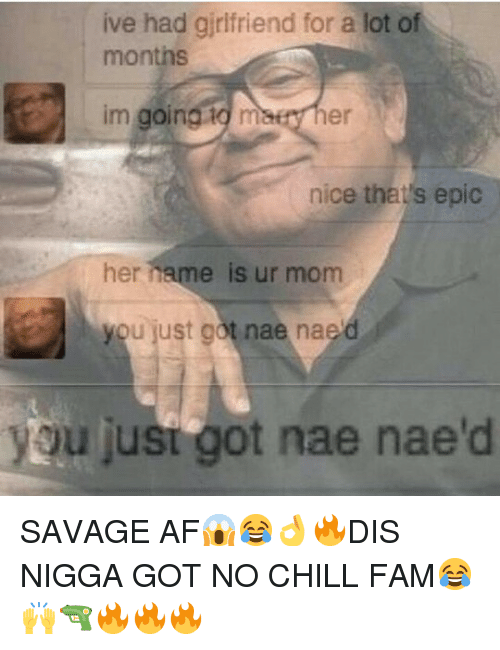 Af, Chill, and Fam: ive had girlfriend for a lot of  months  im going to maes her  nice that's epic  her hame is  ur mom  you just got nae nae'd  ou jusi got nae nae'd <p>SAVAGE AF😱😂👌🔥DIS NIGGA GOT NO CHILL FAM😂🙌🔫🔥🔥🔥</p>