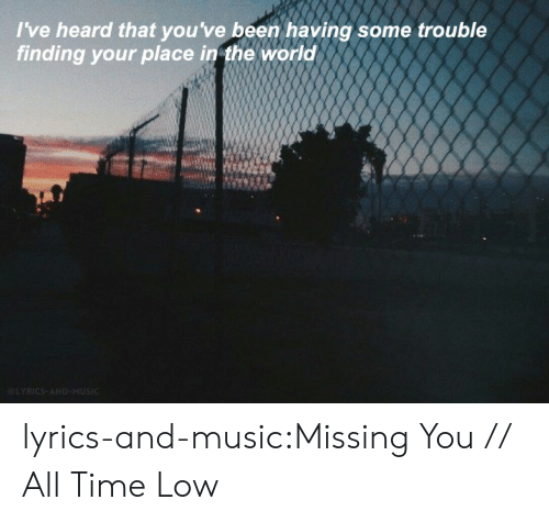 all time low: I've heard that you've been having some trouble  finding your place in the world lyrics-and-music:Missing You // All Time Low