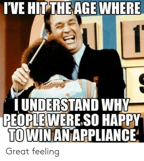 Dank, Happy, and 🤖: I'VE HIT THE AGE WHERE  UNDERSTAND WHY  PEOPLEWERE.SO HAPPY  TO WIN AN APPLIANCE Great feeling