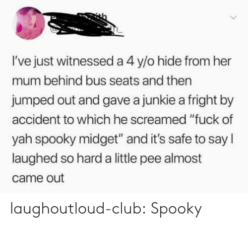 "yah: I've just witnessed a 4 y/o hide from her  mum behind bus seats and then  jumped out and gave a junkie a fright by  accident to which he screamed ""fuck of  yah spooky midget"" and it's safe to say I  laughed so hard a little pee almost  came out laughoutloud-club:  Spooky"