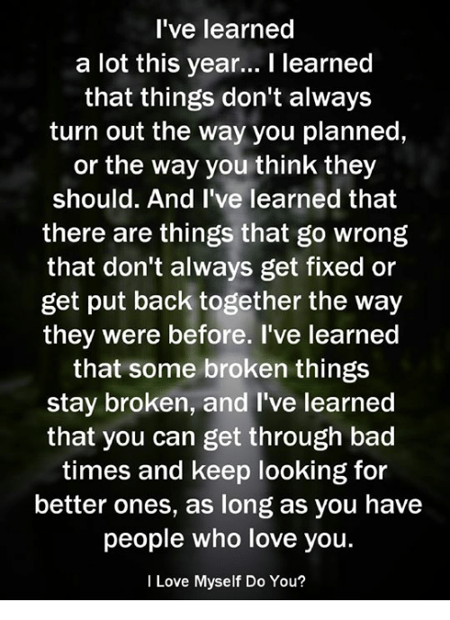 Bad, Love, and Back: I've learned  a lot this year... I learned  that things don't always  turn out the way you planned,  or the way you think they  should. And I've learned that  there are things that go wrong  that don't always get fixed or  get put back together the way  they were before. I've learned  that some broken things  stay broken, and l've learned  that you can get through bad  times and keep looking for  better ones, as long as you have  people who love you.  I Love Myself Do You?