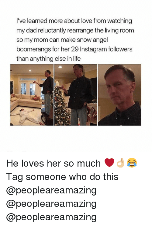 Instagram Followers: I've learned more about love from watching  my dad reluctantly rearrange the living room  so my mom can make snow angel  boomerangs for her 29 Instagram followers  than anything else in life He loves her so much ❤️👌🏼😂 Tag someone who do this @peopleareamazing @peopleareamazing @peopleareamazing