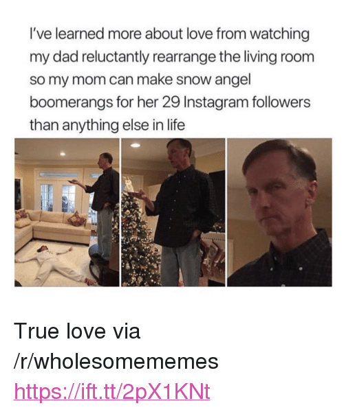 """Instagram Followers: I've learned more about love from watching  my dad reluctantly rearrange the living room  so my mom can make snow angel  boomerangs for her 29 Instagram followers  than anything else in life <p>True love via /r/wholesomememes <a href=""""https://ift.tt/2pX1KNt"""">https://ift.tt/2pX1KNt</a></p>"""