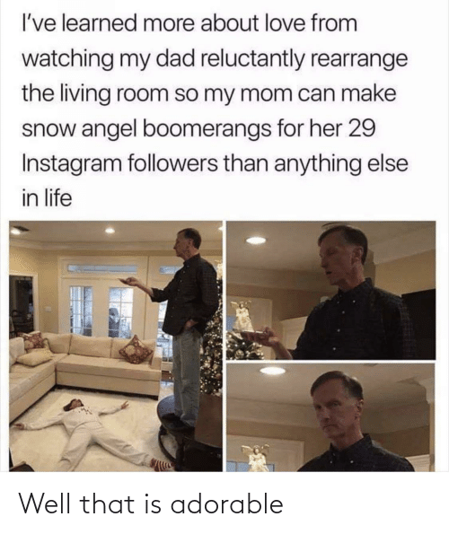 Angel: I've learned more about love from  watching my dad reluctantly rearrange  the living room so my mom can make  snow angel boomerangs for her 29  Instagram followers than anything else  in life Well that is adorable