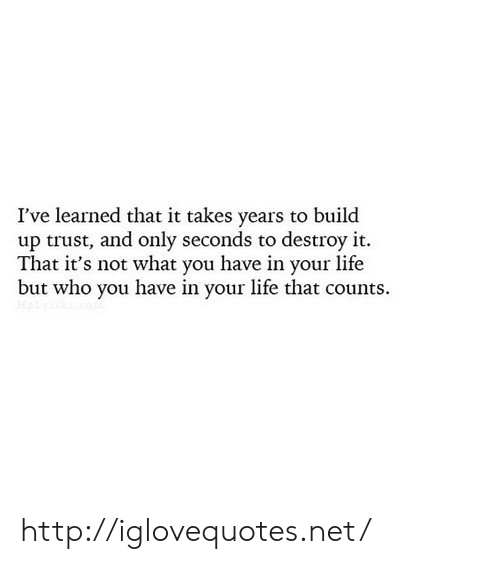 Build Up: I've learned that it takes years to build  up trust, and only seconds to destroy it.  That it's not what you have in your life  but who you have in your life that counts. http://iglovequotes.net/