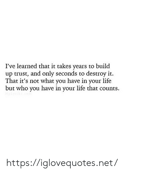 Build Up: I've learned that it takes years to build  up trust, and only seconds to destroy it.  That it's not what you have in your life  but who you have in your life that counts https://iglovequotes.net/