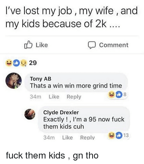 win win: I've lost my job, my wife , and  my kids because of 2k  o Like  Comment  29  Tony AB  Thats a win win more grind time  34m Like Reply  #08  Clyde Drexler  Exactly!, I'm a 95 now fuck  them kids cuh  34m Like Reply13 fuck them kids , gn tho