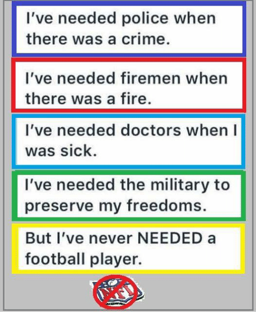 Freedoms: I've needed police when  there was a crime.  I've needed firemen when  there was a fire.  I've needed doctors when I  was sick  I've needed the military to  preserve my freedoms.  But l've never NEEDED a  football player.