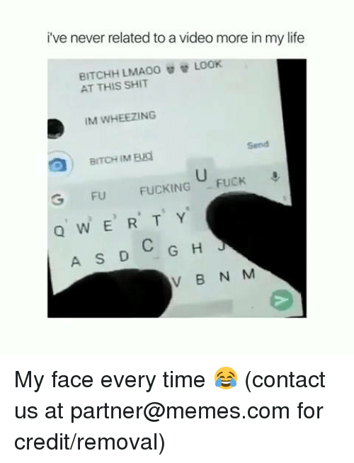 Fucking Fuck: i've never related to a video more in my life  BITCHHLMA00閰替LOOK  ATTHIS SHIT  IM WHEEZING  Send  G FU FUCKING FUCK  QWER T Y  V B N M My face every time 😂  (contact us at partner@memes.com for credit/removal)