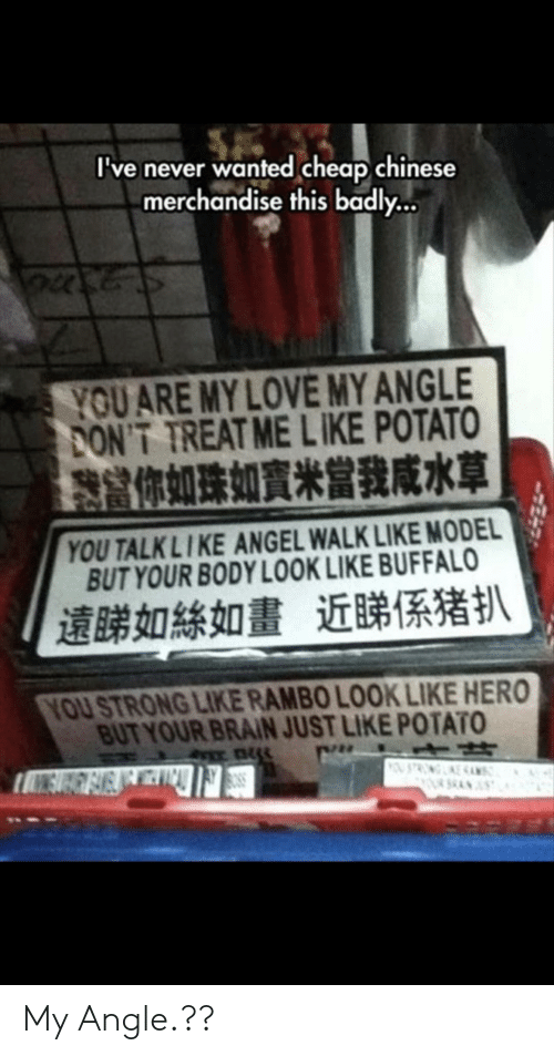 Rambo: I've never wanted cheap.chinese  merchandise this badly  YOU ARE MY LOVE MY ANGLE  PONT TREAT ME LIKE POTATO  你如珠如賓米當我咸水草  YOU TALKLIKE ANGEL WALK LIKE MODEL  BUT YOUR BODY LOOK LIKE BUFFALO  遠睇如絲如畫近睇係猪扒  YOU STRONG LIKE RAMBO LOOK LIKE HERO  BUT YOUR BRAIN JUST LIKE POTATO My Angle.??