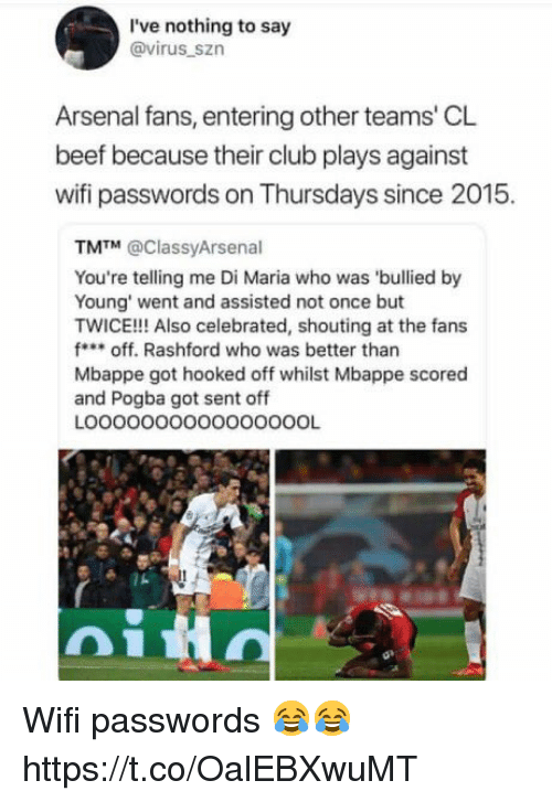 Celebrated: I've nothing to say  @virus_szn  Arsenal fans, entering other teams' CL  beef because their club plays against  wifi passwords on Thursdays since 2015.  TM™ @ClassyArsenal  You're telling me Di Maria who was 'bullied by  Young' went and assisted not once but  TWICE!!! Also celebrated, shouting at the fans  foff. Rashford who was better than  Mbappe got hooked off whilst Mbappe scored  and Pogba got sent off  LOOOOOOOOO0000OOOL Wifi passwords 😂😂 https://t.co/OalEBXwuMT